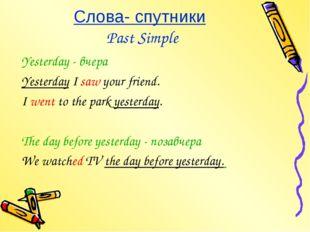 Слова- спутники Past Simple Yesterday - вчера Yesterday I saw your friend. I