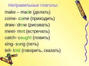 Неправильные глаголы: make – made (делать) come- came (приходить) draw- drew