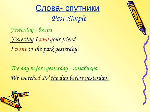 Слова- спутники Past Simple Yesterday - вчера Yesterday I saw your friend. I...