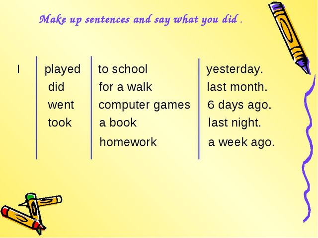 Make up sentences and say what you did . I played to school yesterday. did fo...