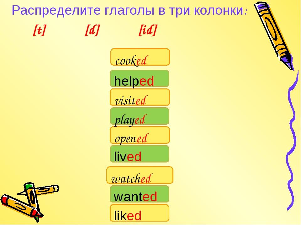 Распределите глаголы в три колонки: [t] [d] [id] watched cooked visited liked...