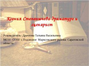 Ксения Степанычева-драматург и сценарист Руководитель: Драчкова Тать