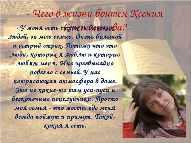 - Чего в жизни боится Ксения Степанычева? - У меня есть страх за близких люде...