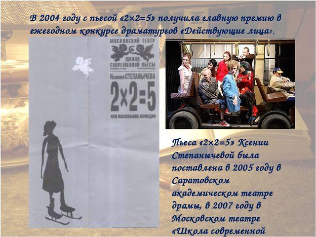 В 2004 году с пьесой «2×2=5» получила главную премию в ежегодном конкурсе дра...