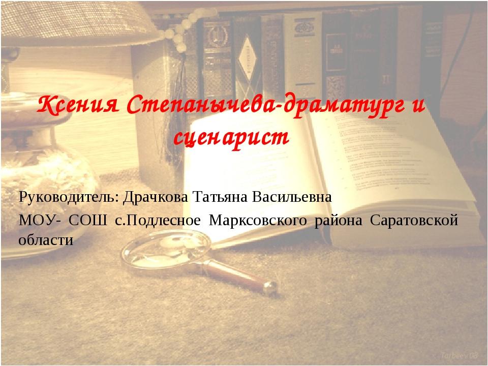 Ксения Степанычева-драматург и сценарист Руководитель: Драчкова Тать...