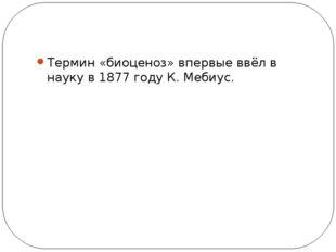 Термин «биоценоз» впервые ввёл в науку в 1877 году К. Мебиус.