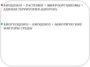 БИОЦЕНОЗ = РАСТЕНИЯ + МИКРООРГАНИЗМЫ + ЕДИНАЯ ТЕРРИТОРИЯ (БИОТОП) БИОГЕОЦЕНО