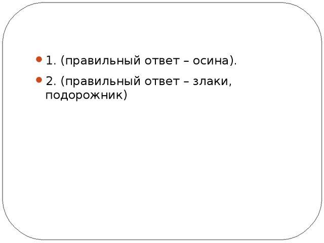 1. (правильный ответ – осина). 2. (правильный ответ – злаки, подорожник)