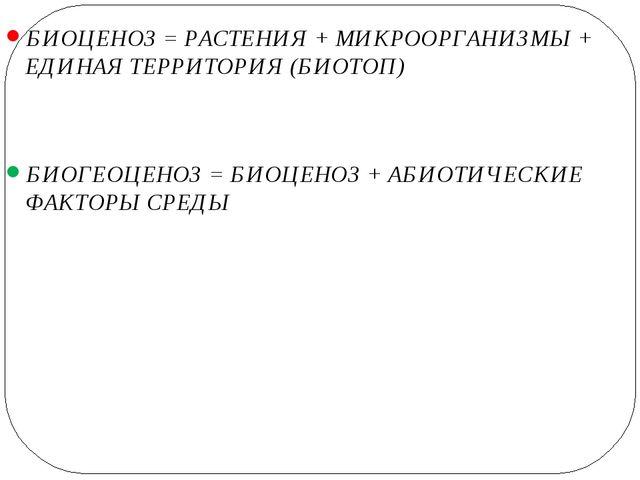 БИОЦЕНОЗ = РАСТЕНИЯ + МИКРООРГАНИЗМЫ + ЕДИНАЯ ТЕРРИТОРИЯ (БИОТОП) БИОГЕОЦЕНО...