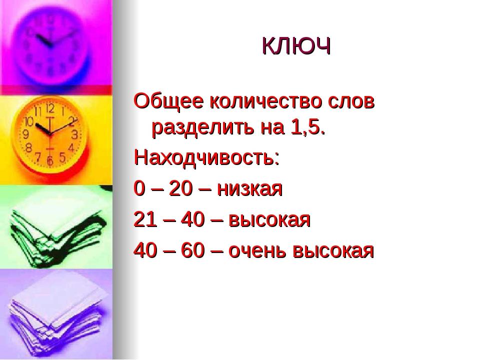 КЛЮЧ Общее количество слов разделить на 1,5. Находчивость: 0 – 20 – низкая 21...