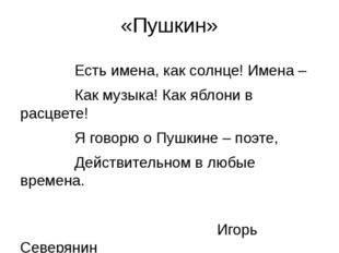 «Пушкин» Есть имена, как солнце! Имена – Как музыка! Как яблони в расцвете! Я