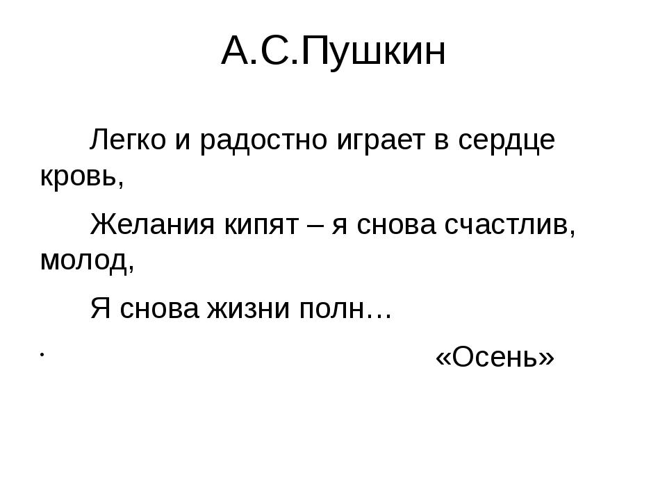 А.С.Пушкин Легко и радостно играет в сердце кровь, Желания кипят – я снова сч...