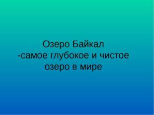 Озеро Байкал -самое глубокое и чистое озеро в мире