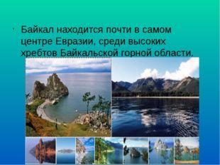 Байкал находится почти в самом центре Евразии, среди высоких хребтов Байкальс