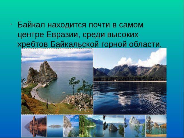 Байкал находится почти в самом центре Евразии, среди высоких хребтов Байкальс...