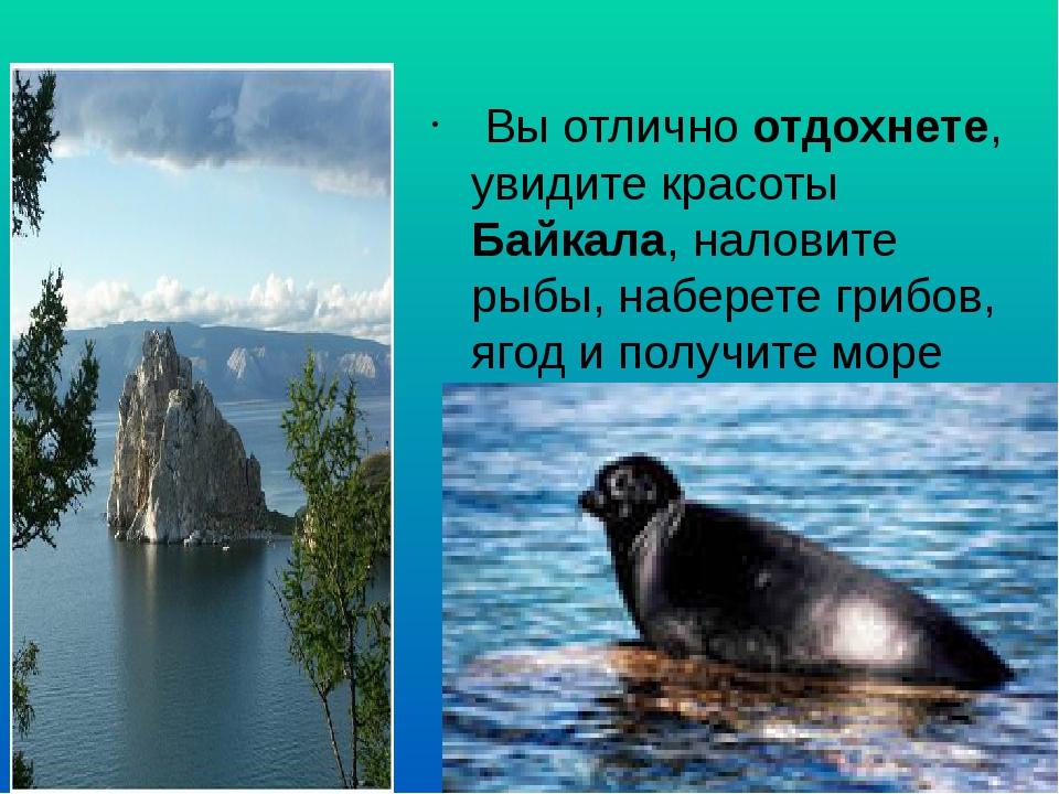 Вы отлично отдохнете, увидите красоты Байкала, наловите рыбы, наберете грибо...