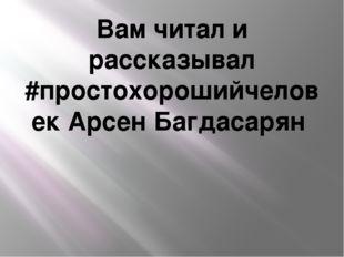 Вам читал и рассказывал #простохорошийчеловек Арсен Багдасарян
