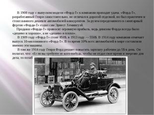 В 1908 году с выпуском модели «Форд-Т» к компании приходит удача. «Форд-Т»,