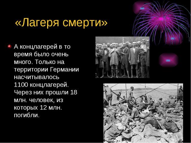 «Лагеря смерти» А концлагерей в то время было очень много. Только на террито...