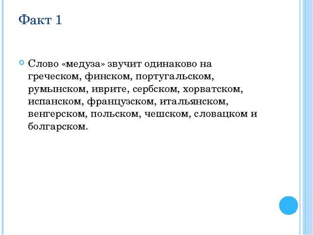 Факт 1 Слово «медуза» звучит одинаково на греческом, финском, португальском,...