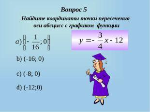 b) (-16; 0) c) (-8; 0) d) (-12;0) Вопрос 5 Найдите координаты точки пересечен