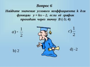 d) -2 b) 2 Вопрос 6 Найдите значение углового коэффициента k для функции у =
