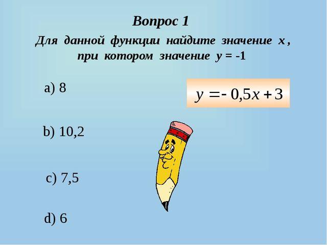 a) 8 c) 7,5 d) 6 b) 10,2 Вопрос 1 Для данной функции найдите значение х , при...