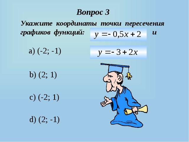 Вопрос 3 a) (-2; -1) b) (2; 1) c) (-2; 1) d) (2; -1) Укажите координаты точки...