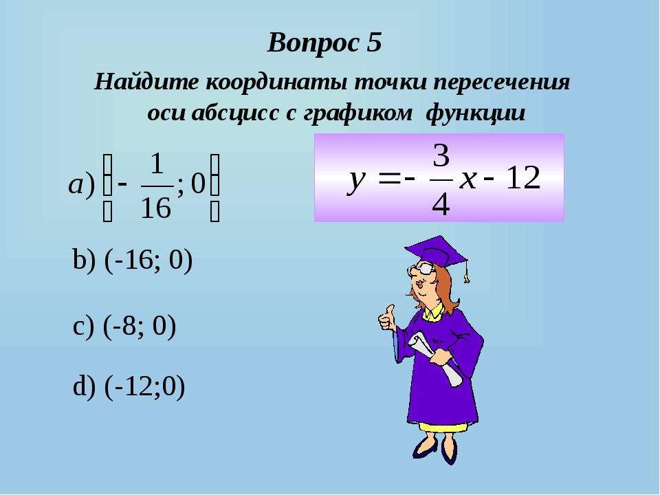 b) (-16; 0) c) (-8; 0) d) (-12;0) Вопрос 5 Найдите координаты точки пересечен...