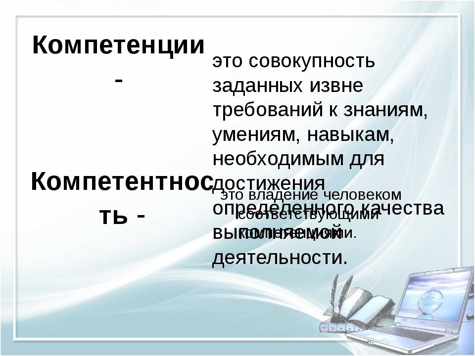 Компетенции - это совокупность заданных извне требований к знаниям, умениям,...