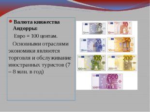 Валюта княжества Андорры: Евро = 100 центам. Основными отраслями экономики яв