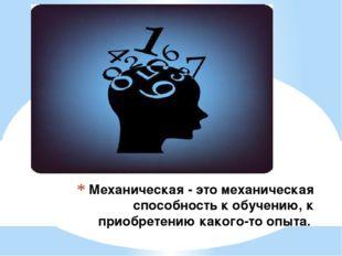 Механическая - это механическая способность к обучению, к приобретению какого