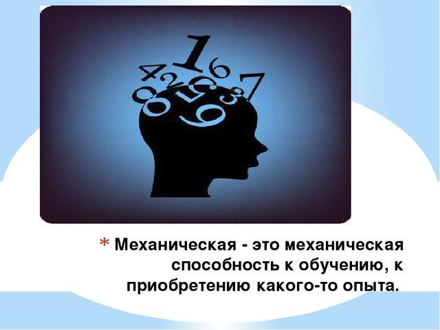 Механическая - это механическая способность к обучению, к приобретению какого...