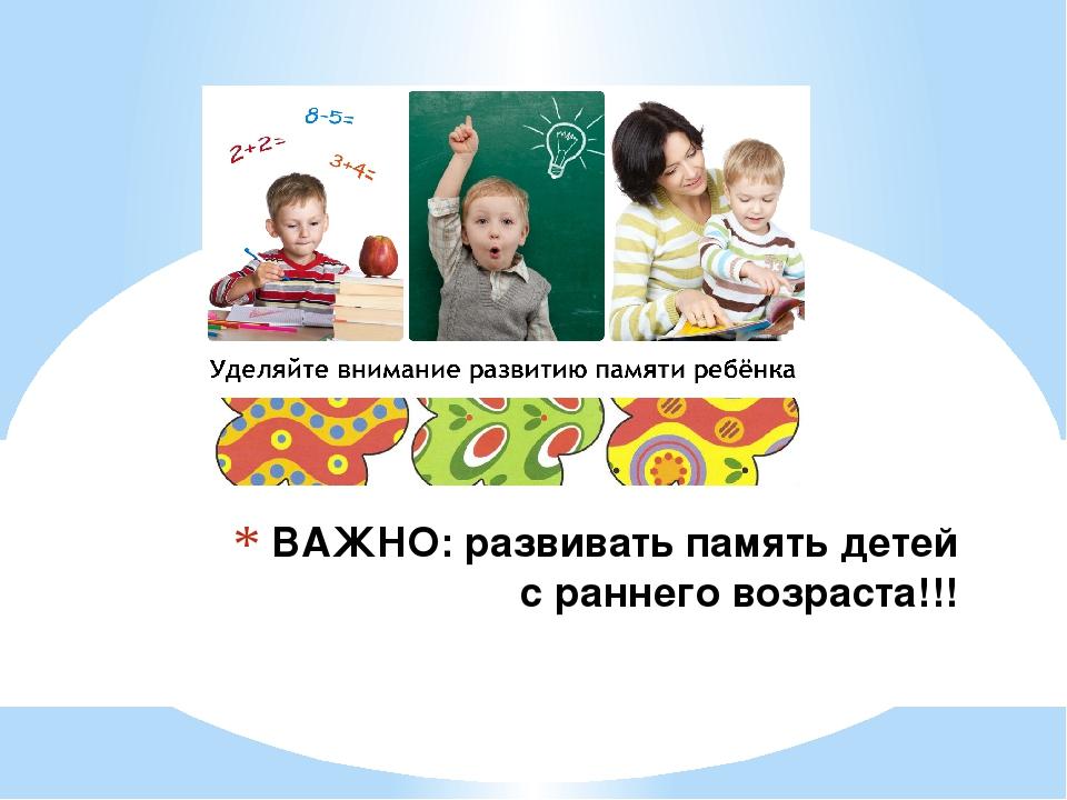 ВАЖНО: развивать память детей с раннего возраста!!!