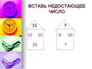 ВСТАВЬ НЕДОСТАЮЩЕЕ ЧИСЛО 11 ? 12 15 16 8 10 7