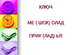 КЛЮЧ МЕ ( ШОК) ОЛАД ПРИК (ЛАД) ЬЯ