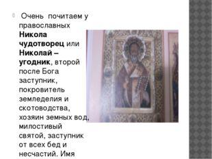 Очень почитаем у православных Никола чудотворец или Николай – угодник, второ