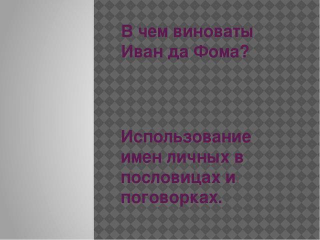 В чем виноваты Иван да Фома? Использование имен личных в пословицах и поговор...