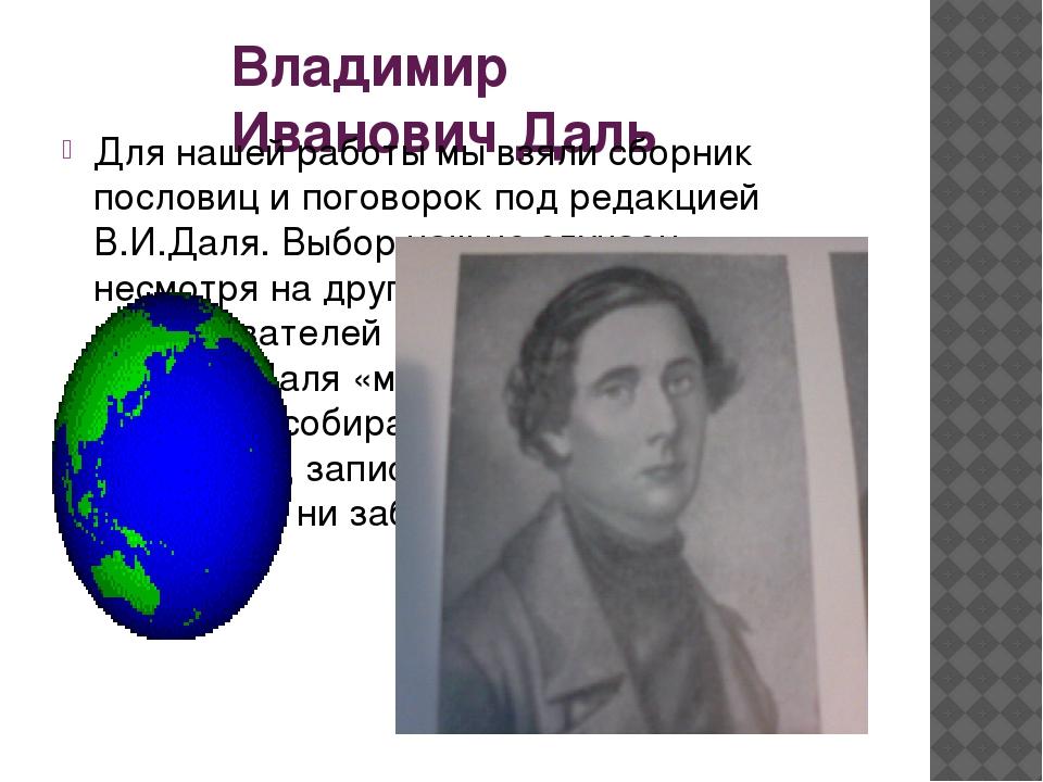 Владимир Иванович Даль Для нашей работы мы взяли сборник пословиц и поговорок...