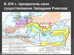 В 476 г. прекратила свое существование Западная Римская империя.