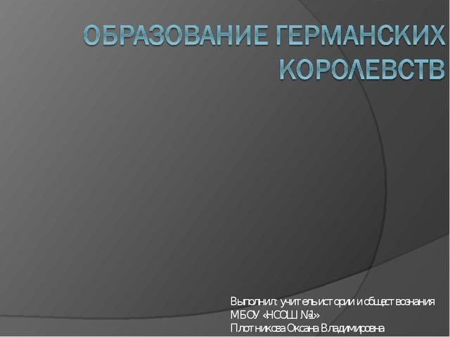Выполнил: учитель истории и обществознания МБОУ «НСОШ №1» Плотникова Оксана В...
