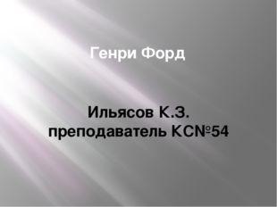 Генри Форд Ильясов К.З. преподаватель КС№54