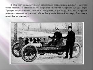 В 1902 году он делает своему автомобилю потрясающую рекламу – за рулем своей
