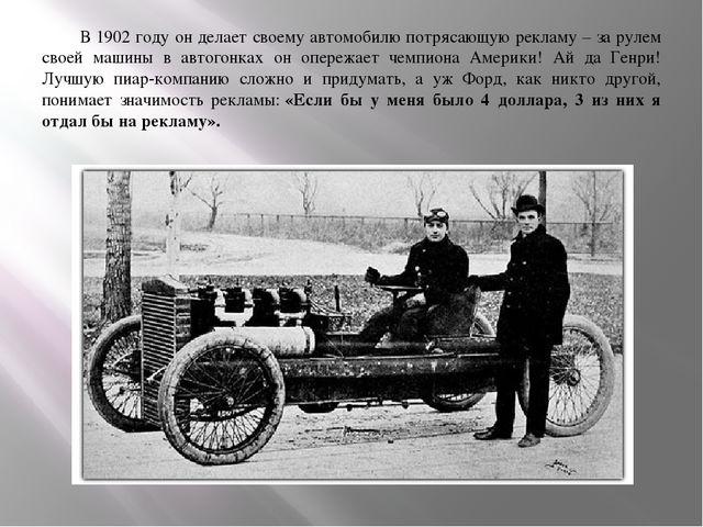 В 1902 году он делает своему автомобилю потрясающую рекламу – за рулем своей...
