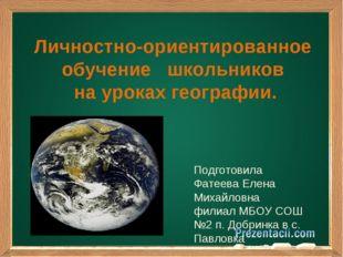 Личностно-ориентированное обучение школьников на уроках географии.  Подготов