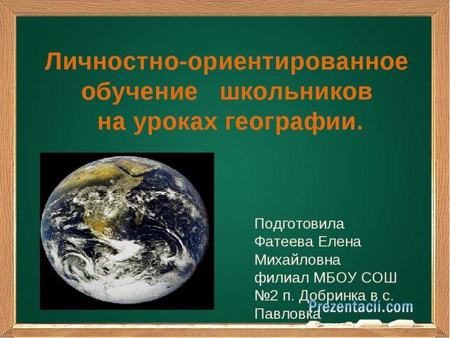 Личностно-ориентированное обучение школьников на уроках географии.  Подготов...