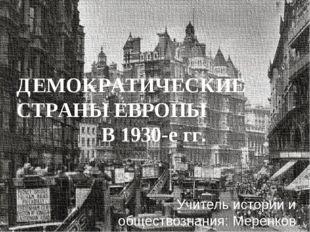 ДЕМОКРАТИЧЕСКИЕ СТРАНЫ ЕВРОПЫ В 1930-е гг. Учитель истории и обществознания: