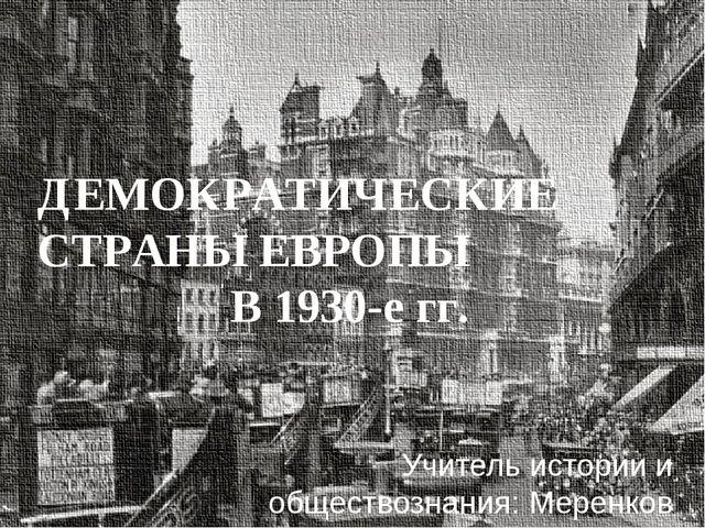 ДЕМОКРАТИЧЕСКИЕ СТРАНЫ ЕВРОПЫ В 1930-е гг. Учитель истории и обществознания:...