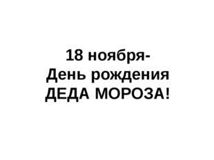 18 ноября- День рождения ДЕДА МОРОЗА!