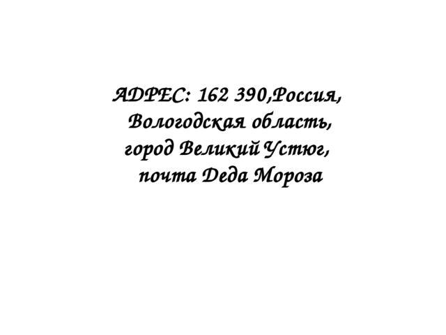 АДРЕС: 162 390,Россия, Вологодская область, город Великий Устюг, почта Деда М...